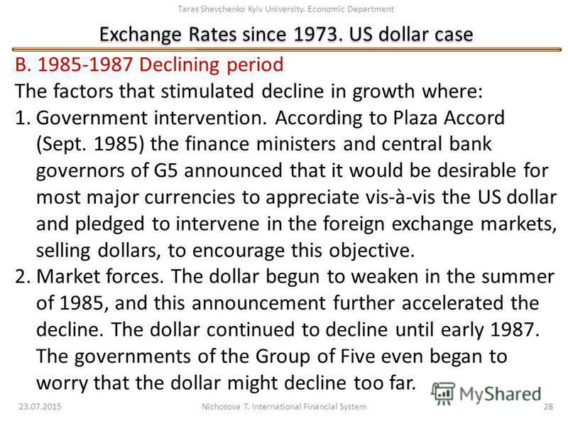 Taras Shevchenko Kyiv University. Economic Department Exchange Rates since 1973. US dollar case 23.07.2015 Nichosova T. International Financial System 28 B. 1985-1987 Declining period The factors that stimulated decline in growth where: 1.Government