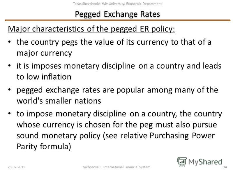 Taras Shevchenko Kyiv University. Economic Department Pegged Exchange Rates 23.07.2015 Nichosova T. International Financial System 34 Major characteristics of the pegged ER policy: the country pegs the value of its currency to that of a major currenc