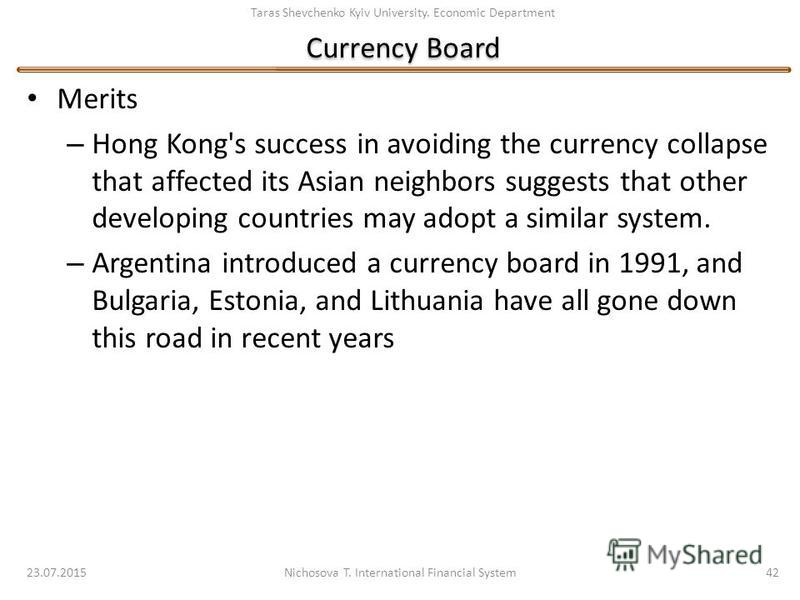 Taras Shevchenko Kyiv University. Economic Department Currency Board Merits – Hong Kong's success in avoiding the currency collapse that affected its Asian neighbors suggests that other developing countries may adopt a similar system. – Argentina int