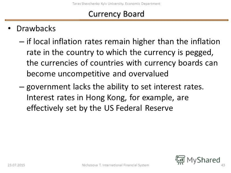 Taras Shevchenko Kyiv University. Economic Department Currency Board Drawbacks – if local inflation rates remain higher than the inflation rate in the country to which the currency is pegged, the currencies of countries with currency boards can becom