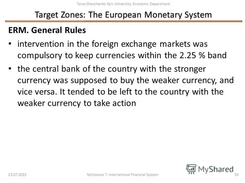 Taras Shevchenko Kyiv University. Economic Department Target Zones: The European Monetary System ERM. General Rules intervention in the foreign exchange markets was compulsory to keep currencies within the 2.25 % band the central bank of the country