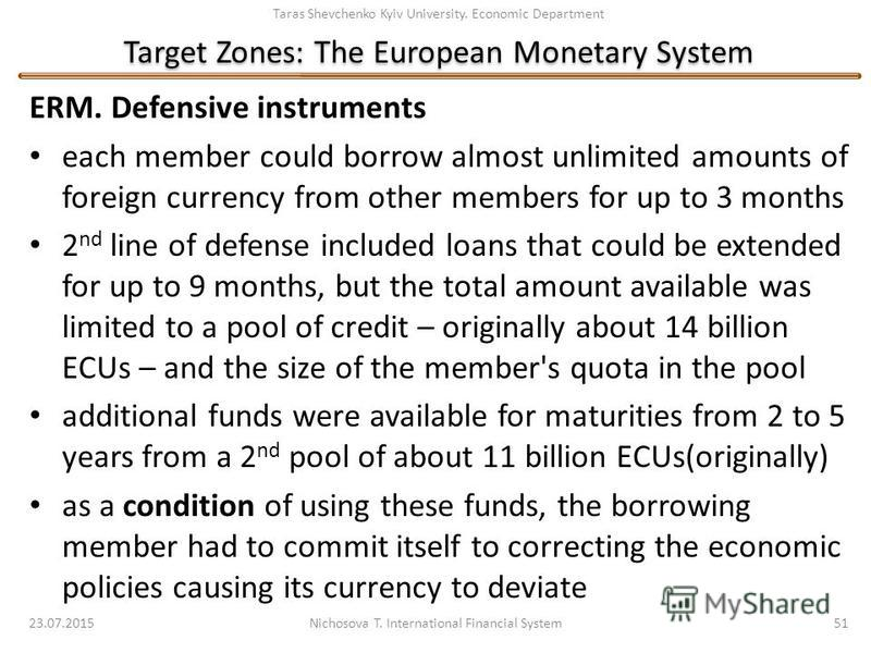Taras Shevchenko Kyiv University. Economic Department Target Zones: The European Monetary System ERM. Defensive instruments each member could borrow almost unlimited amounts of foreign currency from other members for up to 3 months 2 nd line of defen
