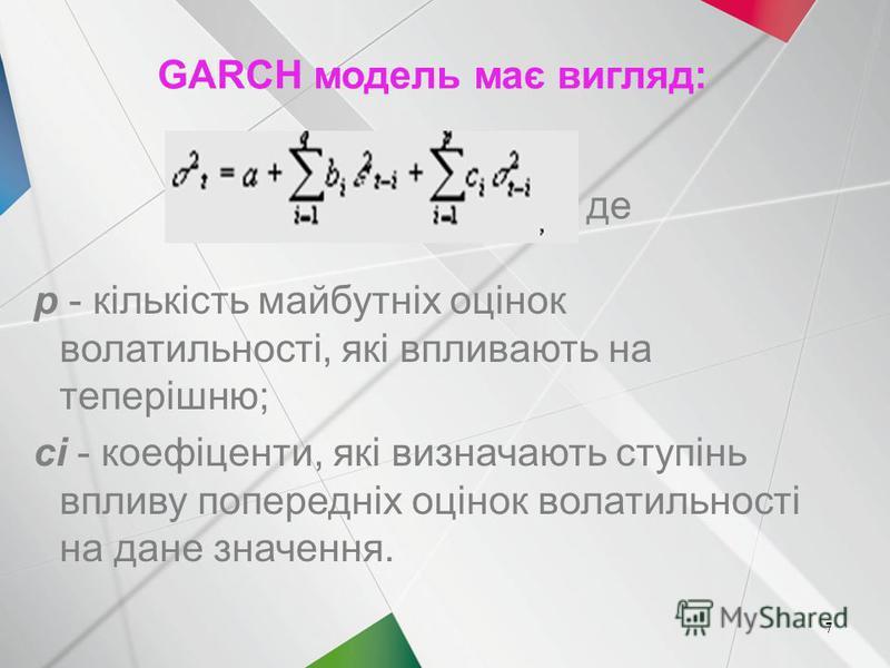 7 GARCH модель має вигляд: p - кількість майбутніх оцінок волатильності, які впливають на теперішню; ci - коефіценти, які визначають ступінь впливу попередніх оцінок волатильності на дане значення. де 7