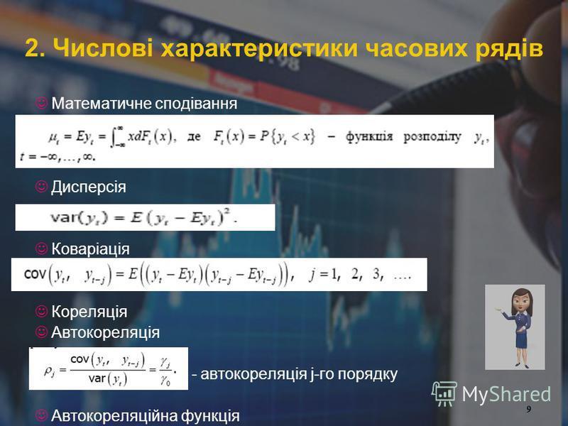 9 2. Числові характеристики часових рядів Математичне сподівання Дисперсія Коваріація Кореляція Автокореляція - автокореляція j-го порядку Автокореляційна функція 9