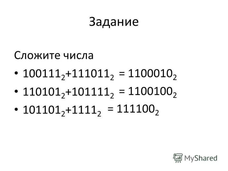 Задание Сложите числа 100111 2 +111011 2 110101 2 +101111 2 101101 2 +1111 2 = 1100010 2 = 1100100 2 = 111100 2