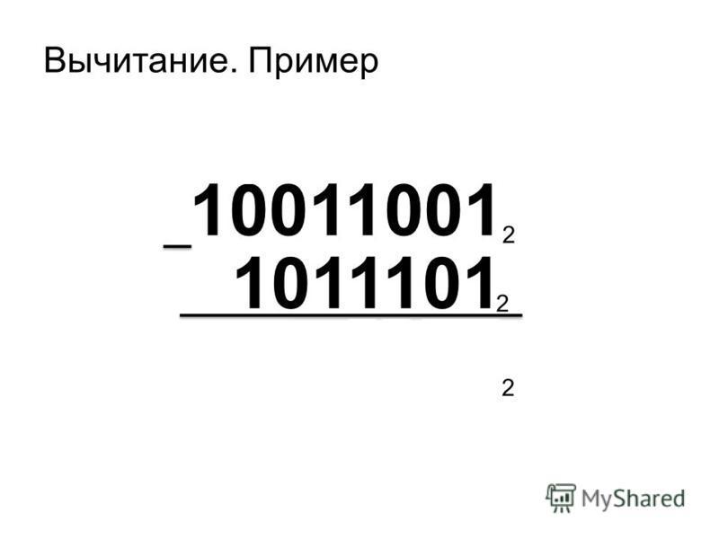 Вычитание. Пример 10011001 1011101 2 2 111100 2.....