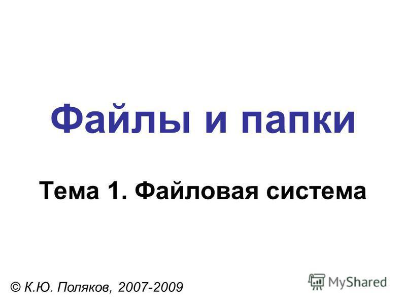 Файлы и папки © К.Ю. Поляков, 2007-2009 Тема 1. Файловая система