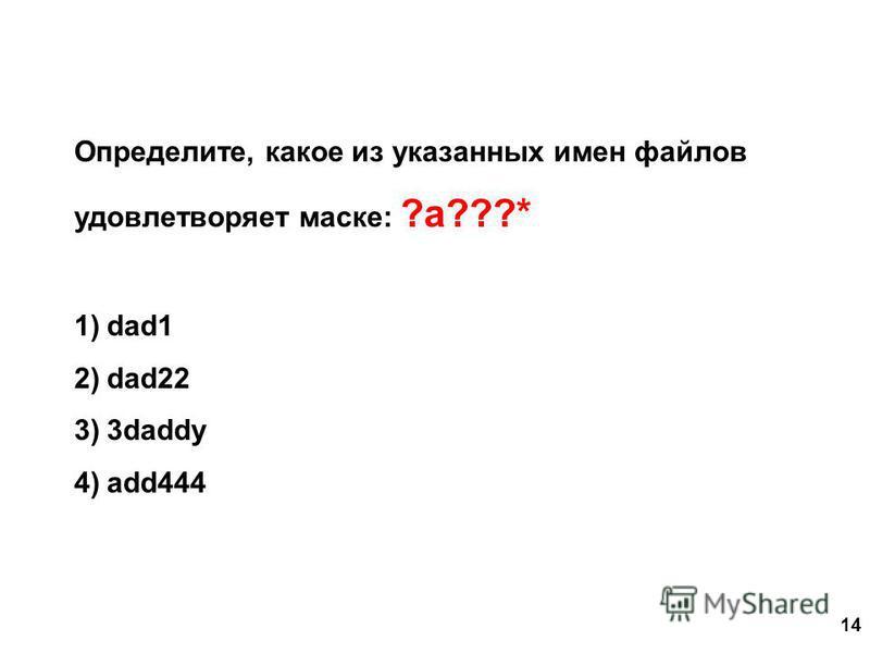 14 Определите, какое из указанных имен файлов удовлетворяет маске: ?a???* 1)dad1 2)dad22 3)3daddy 4)add444