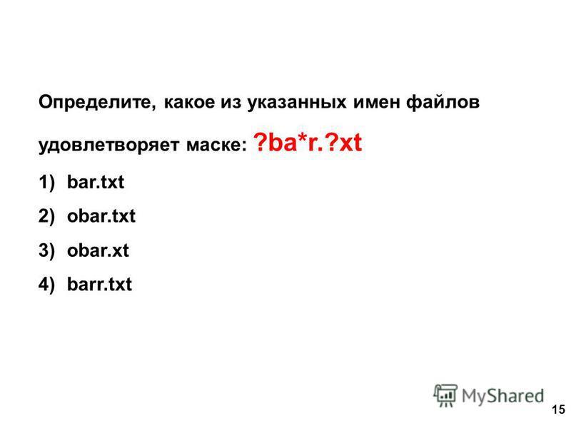 15 Определите, какое из указанных имен файлов удовлетворяет маске: ?ba*r.?xt 1)bar.txt 2)obar.txt 3)obar.xt 4)barr.txt