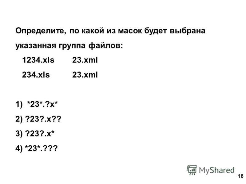 16 Определите, по какой из масок будет выбрана указанная группа файлов: 1234. xls 23. xml 234. xls 23. xml 1) *23*.?x* 2) ?23?.x?? 3) ?23?.x* 4) *23*.???