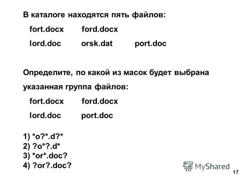 17 В каталоге находятся пять файлов: fort.docx ford.docx lord.doc orsk.dat port.doc Определите, по какой из масок будет выбрана указанная группа файлов: fort.docx ford.docx lord.doc port.doc 1) *o?*.d?* 2) ?o*?.d* 3) *or*.doc? 4) ?or?.doc?
