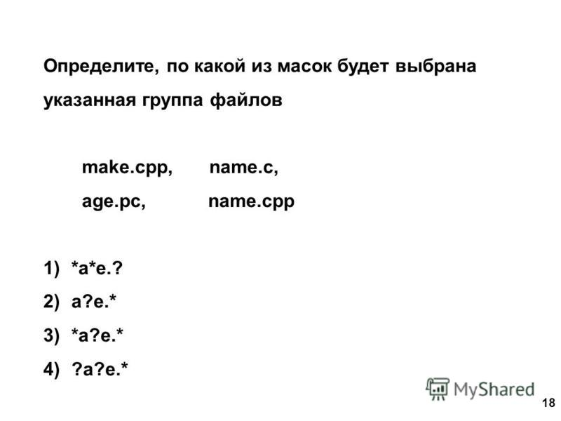 18 Определите, по какой из масок будет выбрана указанная группа файлов make.cpp, name.c, age.pc, name.cpp 1)*a*e.? 2)a?e.* 3)*a?e.* 4)?a?e.*