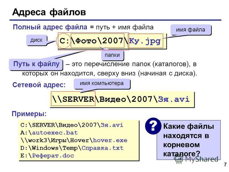 7 Адреса файлов Какие файлы находятся в корневом каталоге? ? C:\Фото\2007\Ку.jpg диск папки имя файла \\SERVER\Видео\2007\Зя.avi имя компьютера C:\SERVER\Видео\2007\Зя.avi A:\autoexec.bat \\work3\Игры\Hover\hover.exe D:\Windows\Temp\Справка.txt E:\Ре