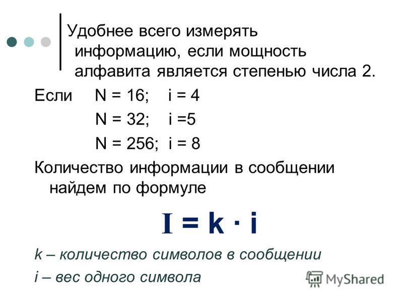 Удобнее всего измерять информацию, если мощность алфавита является степенью числа 2. Если N = 16; i = 4 N = 32; i =5 N = 256; i = 8 Количество информации в сообщении найдем по формуле I = k · i k – количество символов в сообщении i – вес одного симво