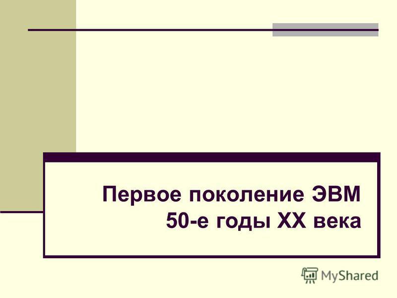 Первое поколение ЭВМ 50-е годы XX века