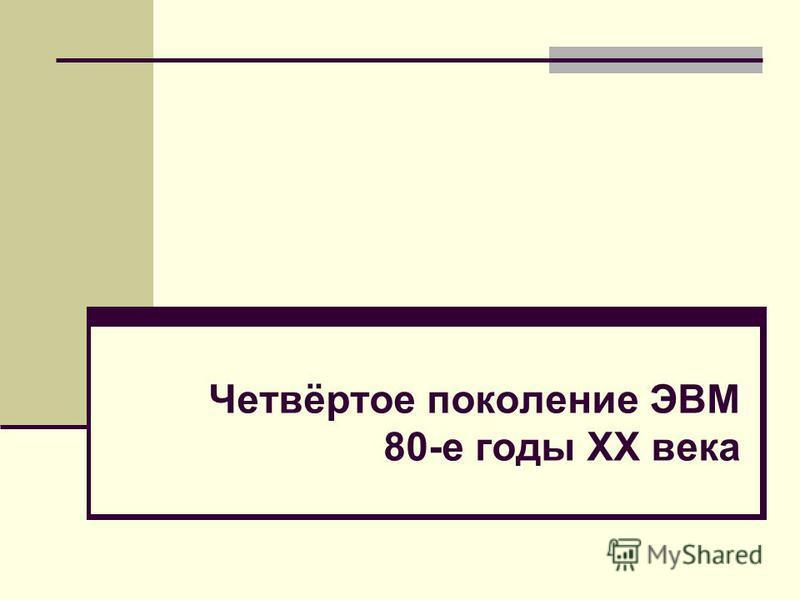 Четвёртое поколение ЭВМ 80-е годы XX века