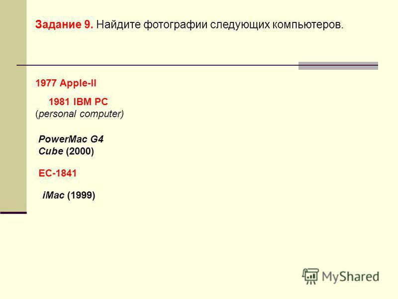 1977 Apple-II 1981 IBM PC (personal computer) ЕС-1841 Задание 9. Найдите фотографии следующих компьютеров. iMac (1999) PowerMac G4 Cube (2000)