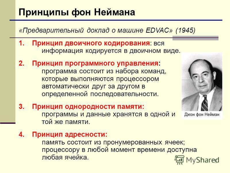5 Принципы фон Неймана «Предварительный доклад о машине EDVAC» (1945) 1. Принцип двоичного кодирования: вся информация кодируется в двоичном виде. 2. Принцип программного управления: программа состоит из набора команд, которые выполняются процессором