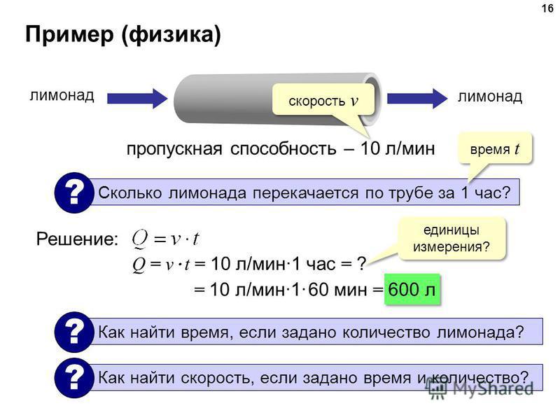 Пример (физика) 16 пропускная способность – 10 л/мин лимонад Сколько лимонада перекачается по трубе за 1 час? ? Решение: время t скорость v Q = v · t = 10 л/мин·1 час = ? единицы измерения? = 10 л/мин·1· 60 мин = 600 л Как найти время, если задано ко