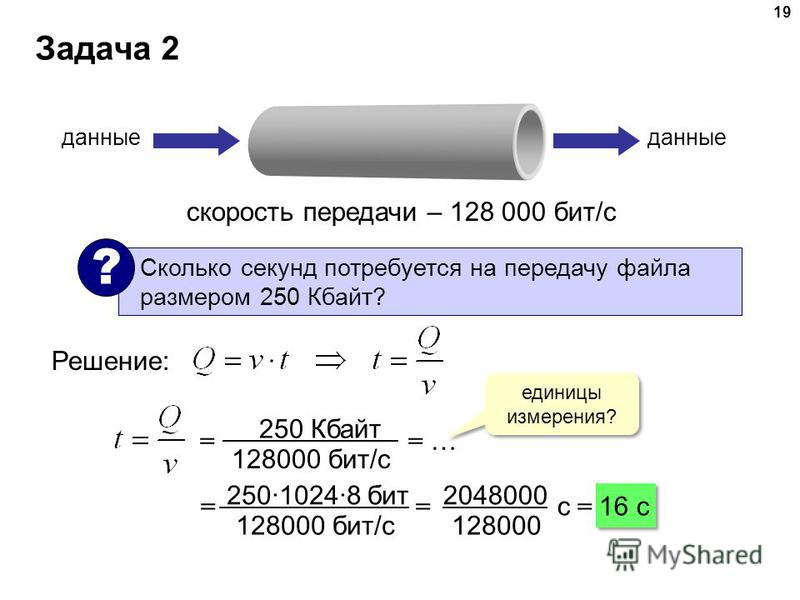 Задача 2 19 скорость передачи – 128 000 бит/с данные Сколько секунд потребуется на передачу файла размером 250 Кбайт? ? Решение: единицы измерения? = = … 250 Кбайт 128000 бит/с = = с = 16 c 25010248 бит 128000 бит/с 2048000 128000