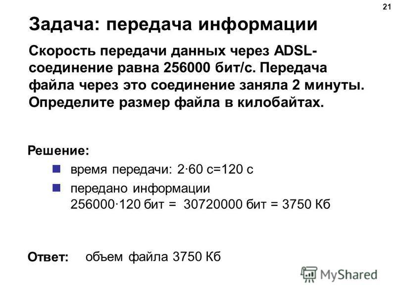 Задача: передача информации Скорость передачи данных через ADSL- соединение равна 256000 бит/c. Передача файла через это соединение заняла 2 минуты. Определите размер файла в килобайтах. время передачи: 2·60 с=120 с передано информации 256000·120 бит