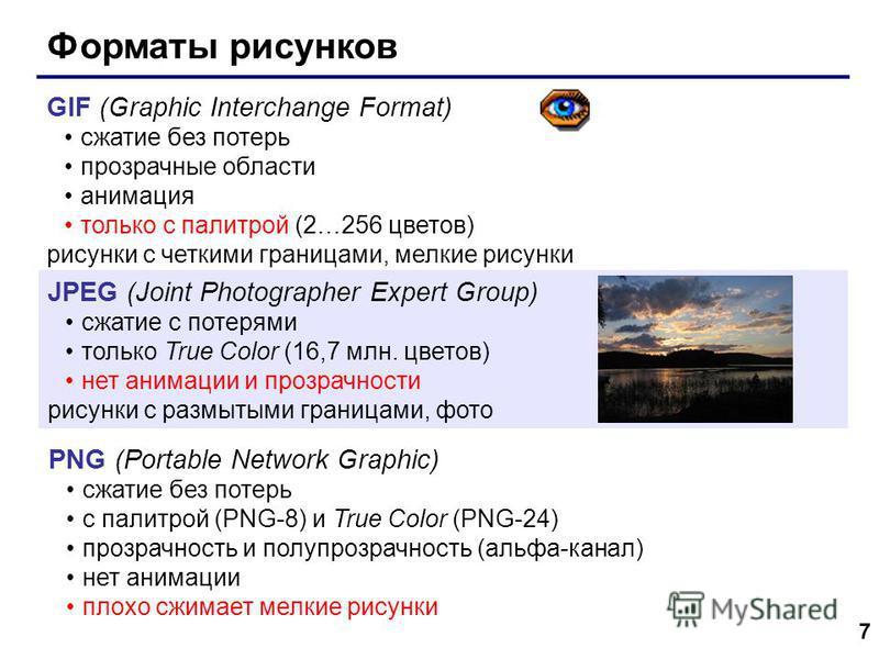 7 Форматы рисунков GIF (Graphic Interchange Format) сжатие без потерь прозрачные области анимация только с палитрой (2…256 цветов) рисунки с четкими границами, мелкие рисунки JPEG (Joint Photographer Expert Group) сжатие с потерями только True Color