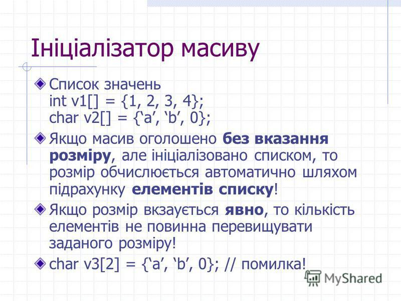 Ініціалізатор масиву Список значень int v1[] = {1, 2, 3, 4}; char v2[] = {a, b, 0}; Якщо масив оголошено без вказання розміру, але ініціалізовано списком, то розмір обчислюється автоматично шляхом підрахунку елементів списку! Якщо розмір вкзаується я
