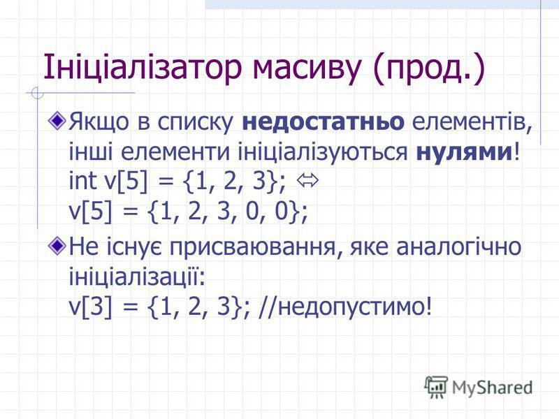 Ініціалізатор масиву (прод.) Якщо в списку недостатньо елементів, інші елементи ініціалізуються нулями! int v[5] = {1, 2, 3}; v[5] = {1, 2, 3, 0, 0}; Не існує присваювання, яке аналогічно ініціалізації: v[3] = {1, 2, 3}; //недопустимо!