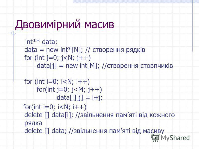 Двовимірний масив int** data; data = new int*[N]; // створення рядків for (int j=0; j<N; j++) data[j] = new int[M]; //створення стовпчиків for (int i=0; i<N; i++) for(int j=0; j<M; j++) data[i][j] = i+j; for(int i=0; i<N; i++) delete [] data[i]; //зв