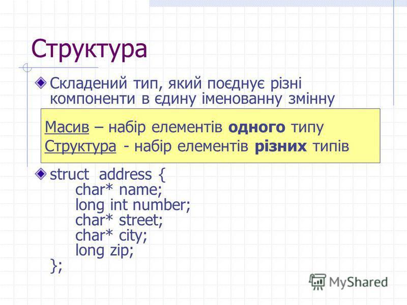Структура Складений тип, який поєднує різні компоненти в єдину іменованну змінну struct address { char* name; long int number; char* street; char* city; long zip; }; Масив – набір елементів одного типу Структура - набір елементів різних типів