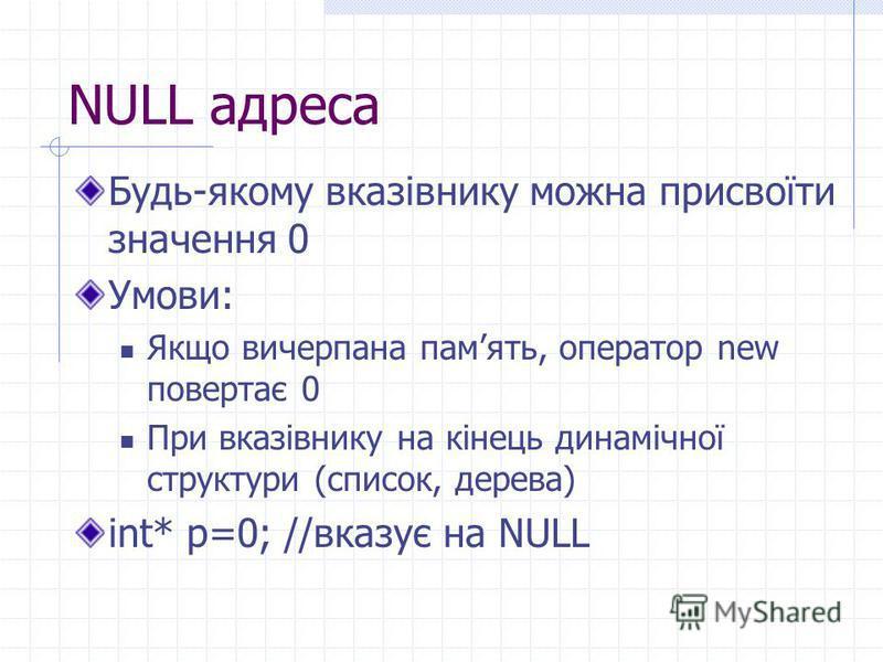 NULL адреса Будь-якому вказівнику можна присвоїти значення 0 Умови: Якщо вичерпана память, оператор new повертає 0 При вказівнику на кінець динамічної структури (список, дерева) int* p=0; //вказує на NULL