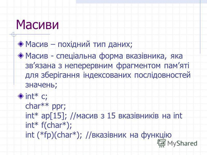 Масиви Масив – похідний тип даних; Масив - спеціальна форма вказівника, яка звязана з неперервним фрагментом памяті для зберігання індексованих послідовностей значень; int* c; char** ppr; int* ap[15]; //масив з 15 вказівників на int int* f(char*); in