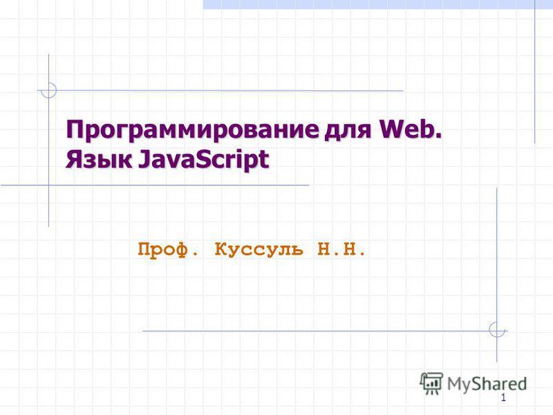 1 Проф. Куссуль Н.Н. Программирование для Web. Язык JavaScript
