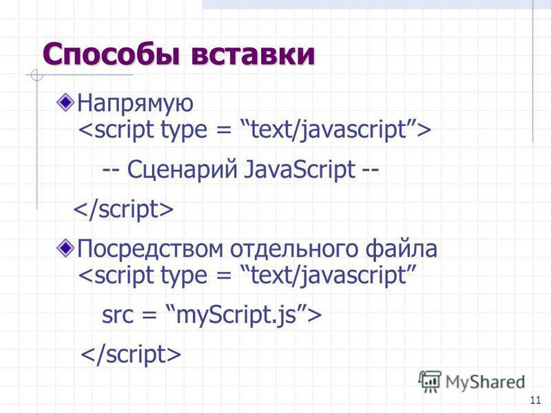 11 Способы вставки Напрямую -- Сценарий JavaScript -- Посредством отдельного файла <script type = text/javascript src = myScript.js>