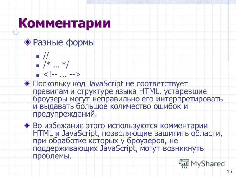 15 Комментарии Разные формы // /* … */ Поскольку код JavaScript не соответствует правилам и структуре языка HTML, устаревшие броузеры могут неправильно его интерпретировать и выдавать большое количество ошибок и предупреждений. Во избежание этого исп