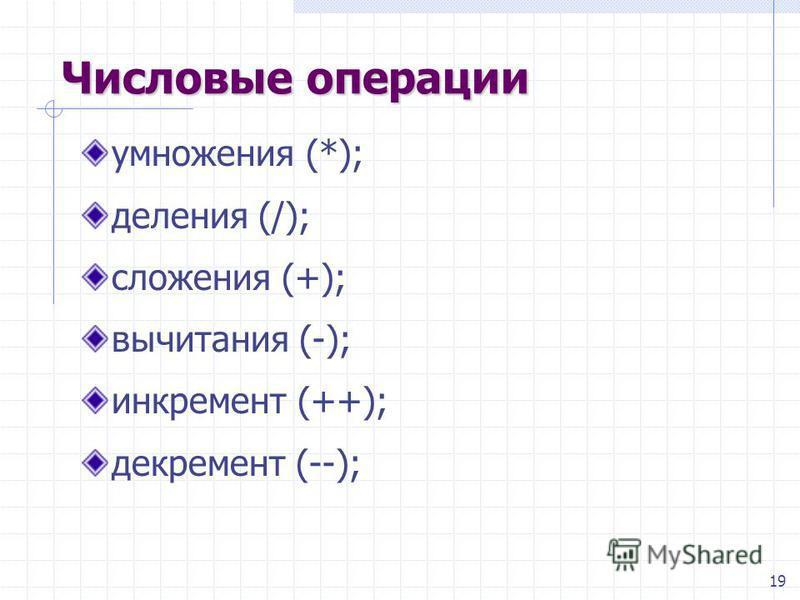 19 Числовые операции умножения (*); деления (/); сложения (+); вычитания (-); инкремент (++); декремент (--);
