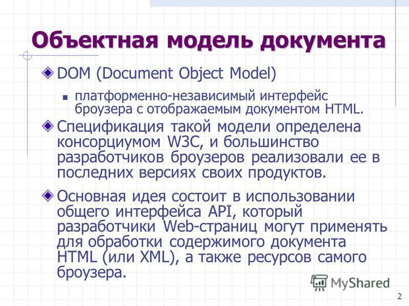 2 Объектная модель документа DOM (Document Object Model) платформенной-независимый интерфейс броузера с отображаемым документом HTML. Спецификация такой модели определена консорциумом W3C, и большинство разработчиков броузеров реализовали ее в послед