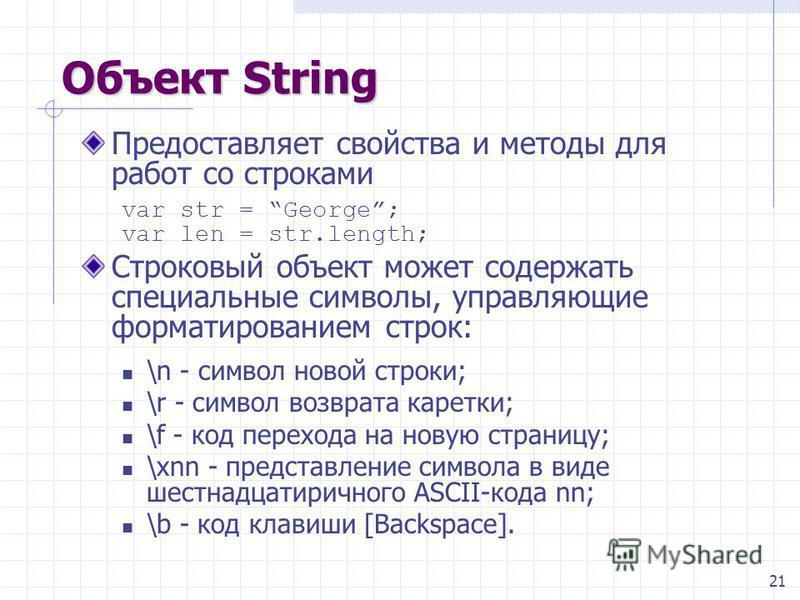 21 Объект String Предоставляет свойства и методы для работ со строками var str = George; var len = str.length; Строковый объект может содержать специальные символы, управляющие форматированием строк: \n - символ новой строки; \r - символ возврата кар