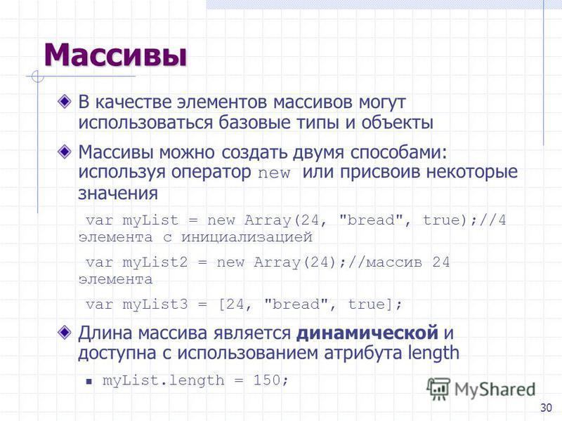 30 Массивы В качестве элементов массивов могут использоваться базовые типы и объекты Массивы можно создать двумя способами: используя оператор new или присвоив некоторые значения var myList = new Array(24,