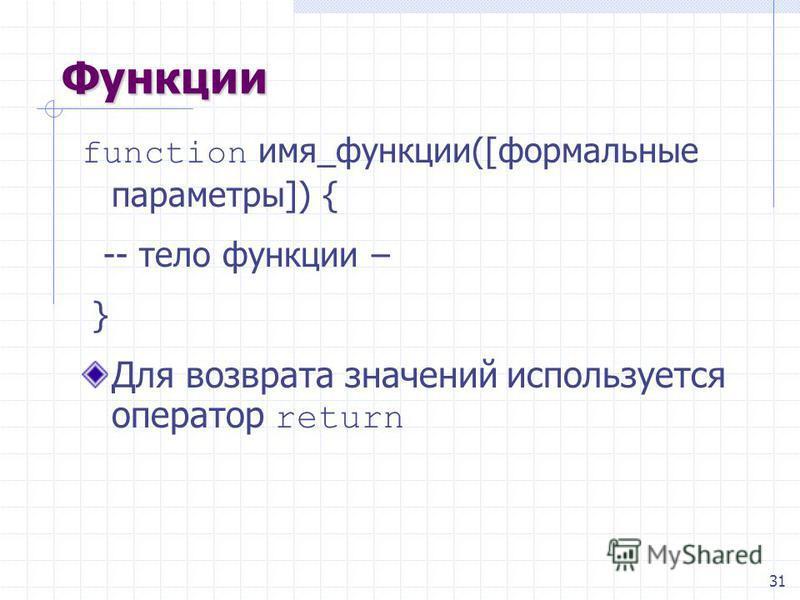 31 Функции function имя_функции([формальные параметры]) { -- тело функции – } Для возврата значений используется оператор return