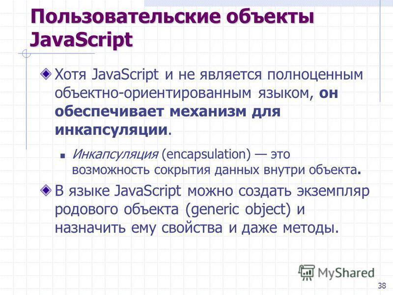 38 Пользовательские объекты JavaScript Хотя JavaScript и не является полноценным объектно-ориентированным языком, он обеспечивает механизм для инкапсуляции. Инкапсуляция (encapsulation) это возможность сокрытия данных внутри объекта. В языке JavaScri