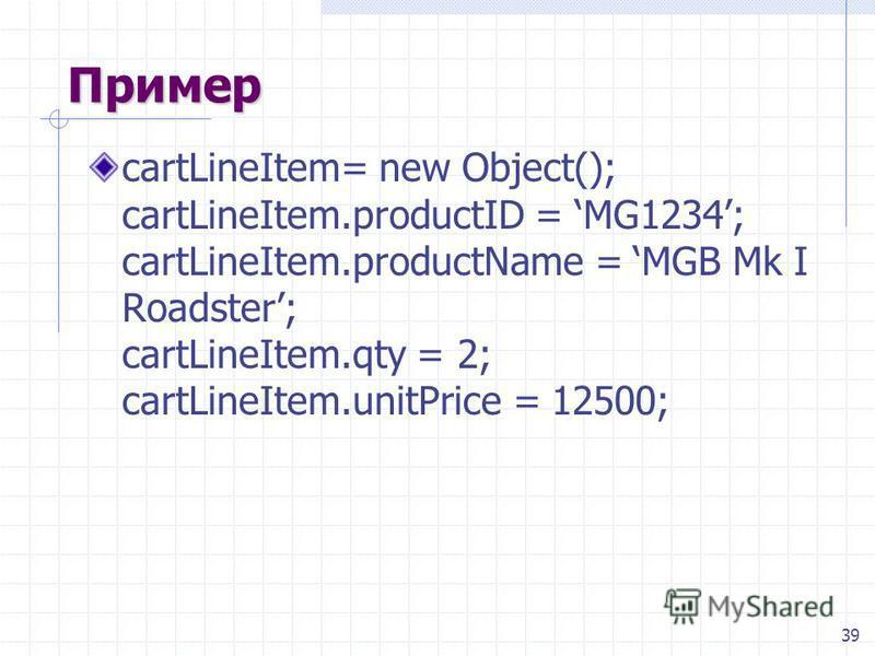 39 Пример cartLineItem= new Object(); cartLineItem.productID = MG1234; cartLineItem.productName = MGB Mk I Roadster; cartLineItem.qty = 2; cartLineItem.unitPrice = 12500;