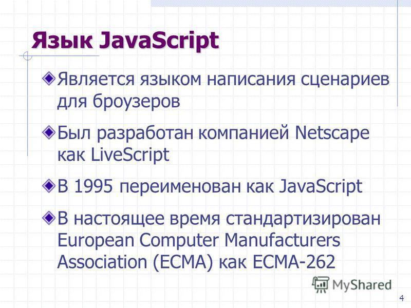 4 Язык JavaScript Является языком написания сценариев для броузеров Был разработан компанией Netscape как LiveScript В 1995 переименован как JavaScript В настоящее время стандартизирован European Computer Manufacturers Association (ECMA) как ECMA-262