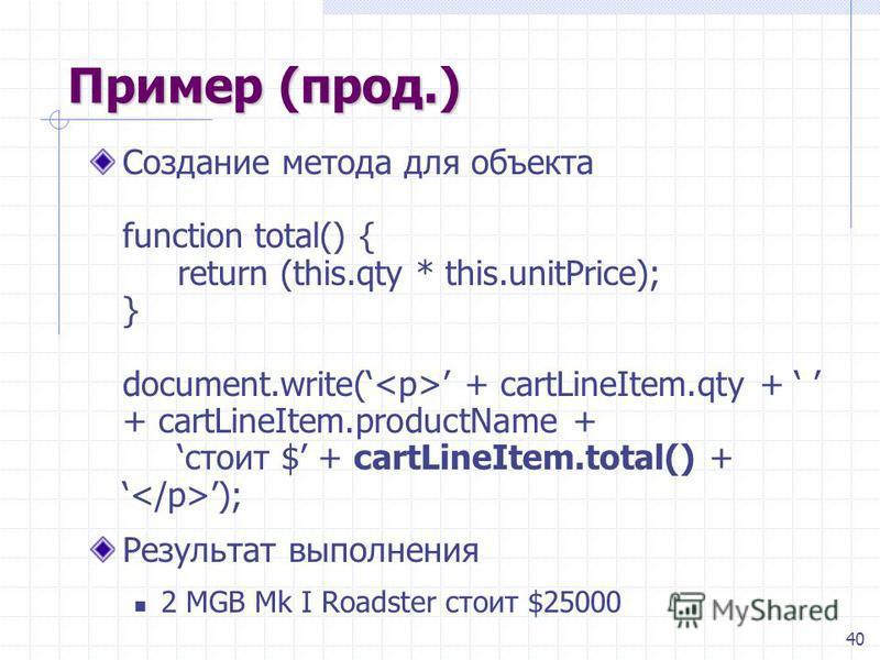 40 Пример (прод.) Создание метода для объекта function total() { return (this.qty * this.unitPrice); } document.write( + cartLineItem.qty + + cartLineItem.productName +стоит $ + cartLineItem.total() + ); Результат выполнения 2 MGB Mk I Roadster стоит