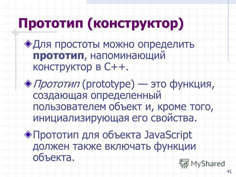 41 Прототип (конструктор) Для простоты можно определить прототип, напоминающий конструктор в С++. Прототип (prototype) это функция, создающая определенный пользователем объект и, кроме того, инициализирующая его свойства. Прототип для объекта JavaScr