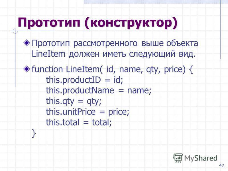 42 Прототип (конструктор) Прототип рассмотренного выше объекта LineItem должен иметь следующий вид. function LineItem( id, name, qty, price) { this.productID = id; this.productName = name; this.qty = qty; this.unitPrice = price; this.total = total; }