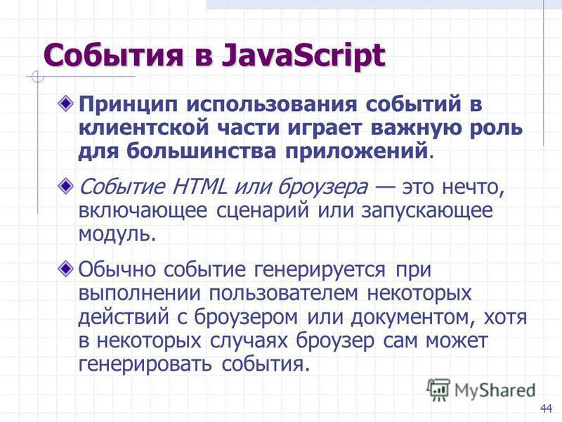 44 События в JavaScript Принцип использования событий в клиентской части играет важную роль для большинства приложений. Событие HTML или броузера это нечто, включающее сценарий или запускающее модуль. Обычно событие генерируется при выполнении пользо