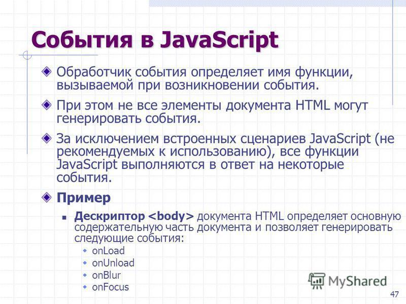 47 События в JavaScript Обработчик события определяет имя функции, вызываемой при возникновении события. При этом не все элементы документа HTML могут генерировать события. За исключением встроенных сценариев JavaScript (не рекомендуемых к использова