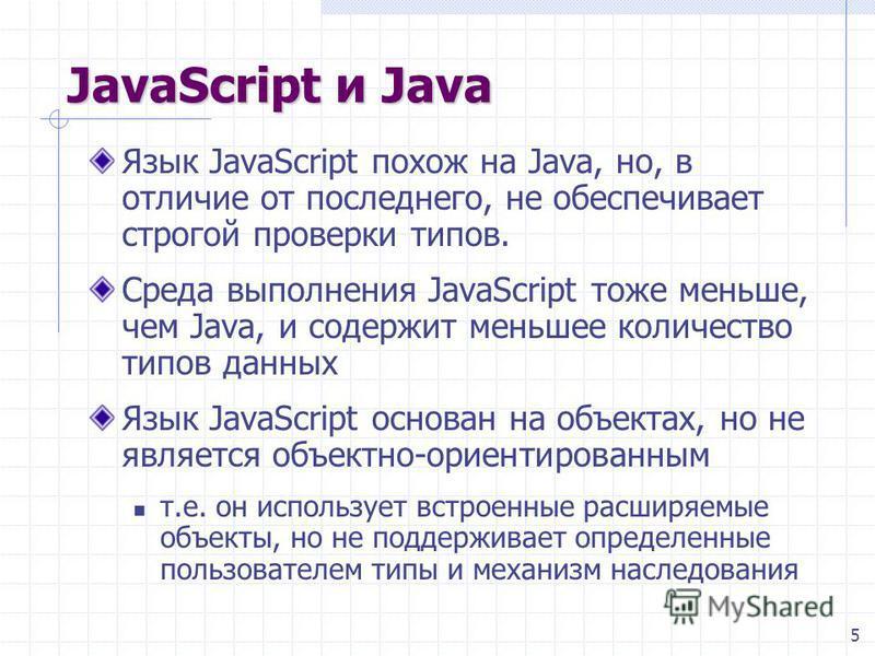 5 JavaScript и Java Язык JavaScript похож на Java, но, в отличие от последнего, не обеспечивает строгой проверки типов. Среда выполнения JavaScript тоже меньше, чем Java, и содержит меньшее количество типов данных Язык JavaScript основан на объектах,