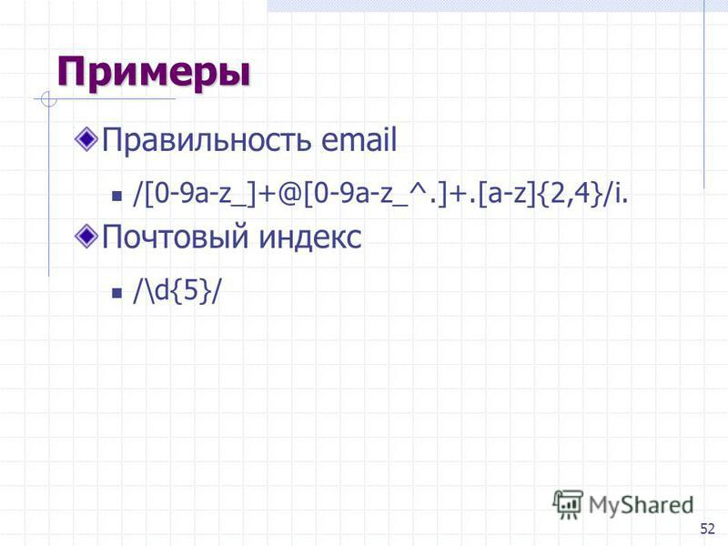 52 Примеры Правильность email /[0-9a-z_]+@[0-9a-z_^.]+.[a-z]{2,4}/i. Почтовый индекс /\d{5}/